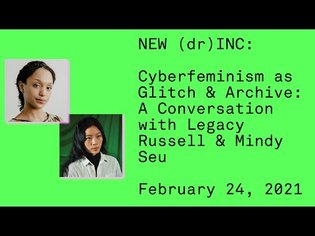 NEW (dr)INC: Cyberfeminism as Glitch & Archive: A Conversation with Legacy Russell & Mindy Seu