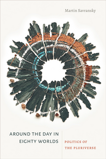 Around the Day in Eighty Worlds: Politics of the Pluriverse –  Martin Savransky