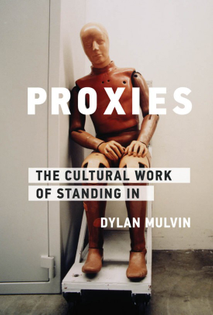 Proxies - The Cultural Work of Standing In - Dylan Mulvin