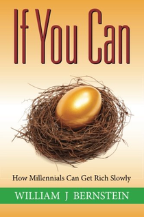 """Cover of """"If You Can: How Millennials Can Get Rich Slowly"""" by William J Bernstein"""
