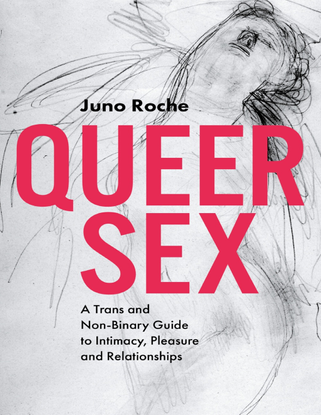 Queer Sex - A Trans and Non-Binary Guide to Intimacy, Pleasure and Relationships - Juno Roche