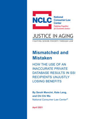Mismatched and Mistaken - HOW THE USE OF AN INACCURATE PRIVATE DATABASE RESULTS IN SSI RECIPIENTS UNJUSTLY LOSING BENEFITS - Sarah Mancini, Kate Lang, and Chi Chi Wu