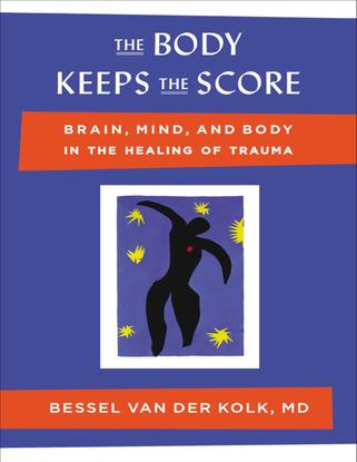 The Body Keeps the Score: Brain, Mind, and Body in the Healing of Trauma - Bessel van der Kolk, M.D.