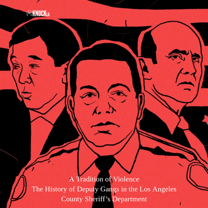 A Tradition of Violence: The History of Deputy Gangs in the Los Angeles County Sheriff's Department - Knock LA