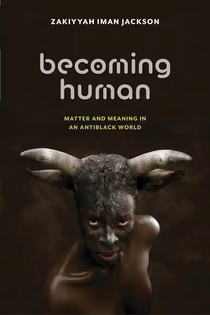 Becoming Human: Matter and Meaning in an AntiBlack World by Zakittah Iman Jackson