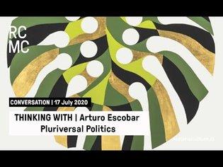 Thinking With | Arturo Escobar | Pluriversal Politics