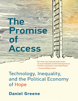 The Promise of Access - Technology, Inequality, and the Political Economy of Hope - Daniel Greene