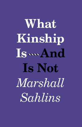 What Kinship Is-And Is Not, by Marshall Sahlins (2013) [.pdf]