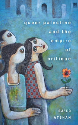 Queer Palestine and the Empire of Critique - Sa'ed Atshan