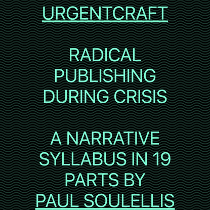 URGENTCRAFT / RADICAL PUBLISHING DURING CRISIS / A NARRATIVE SYLLABUS IN 19 PARTS BY PAUL SOULELLIS