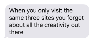 When you only visit the same three sites you forget about all the creativity out there