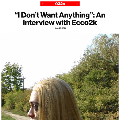 """""""I Don't Want Anything"""": An Interview with Ecco2k - 032c"""