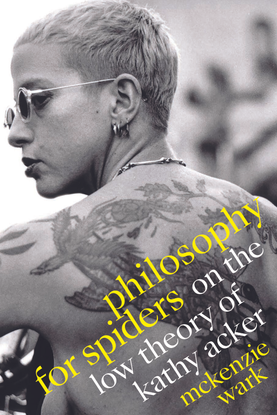 Philosophy for Spiders - On the Low Theory of Kathy Acker - McKenzie Wark