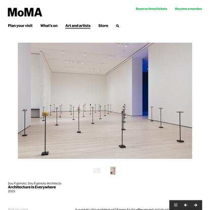 Sou Fujimoto, Sou Fujimoto Architects. Architecture Is Everywhere. 2015   MoMA