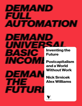 Srnicek, Nick and Williams, Alex_Inventing the Future: Postcapitalism and a World Without Work (2015)