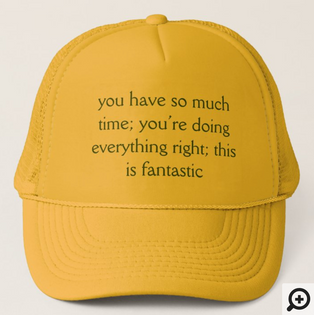 """""""you have so much time; you're doing everything right; this is fantastic"""" trucker hat"""