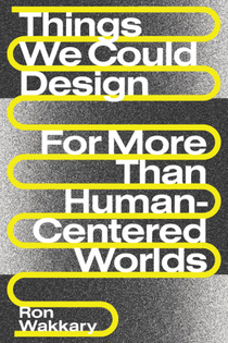 Things We Could Design: For More Than Human-Centered Worlds – Ron Wakkary
