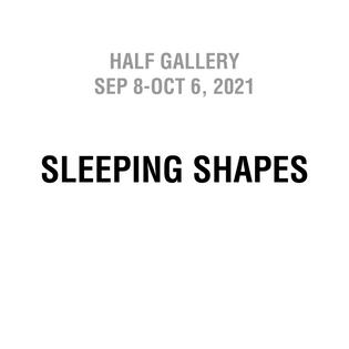 Half Gallery, Sep 8-Oct 6, 2021: Sleeping Shapes