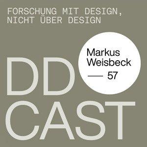 """DDCAST 57 - Markus Weisbeck """"FORSCHUNG MIT DESIGN, NICHT ÜBER DESIGN"""""""