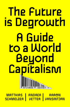 The Future Is Degrowth - A Guide to a World beyond Capitalism - by Matthias Schmelzer, Aaron Vansintjan, and Andrea Vetter