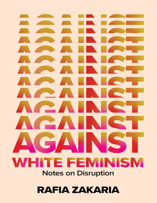 Against White Feminism: Notes on Disruption - Rafia Zakaria