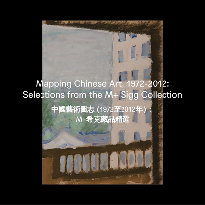 Mapping Chinese Art, 1972–2012 | Selections from the M+ Sigg Collection