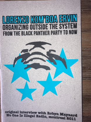Maynard, Robyn. Lorenzo Kom'boa Ervin : Organizing Outside the System from the Black Panther Party to Now. Montréal, Québec: No One Is Illegal, 2011. [lorenzo-ervin-robyn-maynard.pdf]