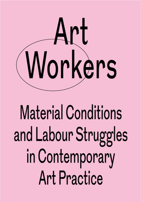 Art Workers Material Conditions and Labour Struggles in Contemporary Art Practice
