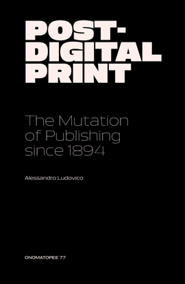 Ludovico Alessandro — Post-Digital Print [The Mutation of Publishing Since 1894]