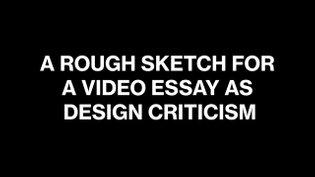 A Rough Sketch for a Video Essay as Design Criticism