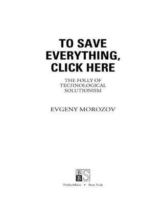 Morozov, Evgeny_To Save Everything, Click Here: The Folly of Technological Solutionism (2013)