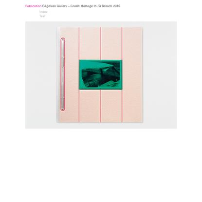 Gagosian Gallery - Crash: Homage to JG Ballard 2010   Publication   Graphic Thought Facility