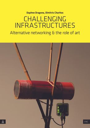 Daphne Dragona, Dimitris Charitos: CHALLENGING INFRASTRUCTURES, Alternative networking & the role of art