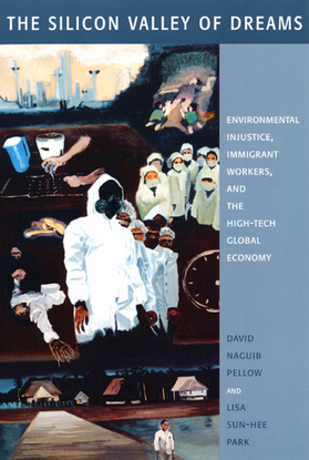 The Silicon Valley of Dreams Environmental Injustice, Immigrant Workers, and the High-Tech Global Economy