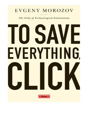 To Save Everything, Click  Here: The Folly of Technological Solutionism, Evgeny Morozov