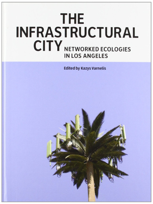 kazys varnelis the infrastructural city networked ecologies in los angeles