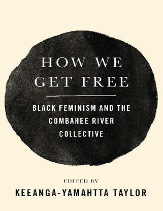 How We Get Free: Black Feminism and the Combahee River Collective - edited by Keeanga-Yamahtta Taylor