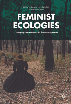 Feminist Ecologies: Changing Environments in the Anthropocene - edited by Lara Stevens, Peta Tait, Denise Varney