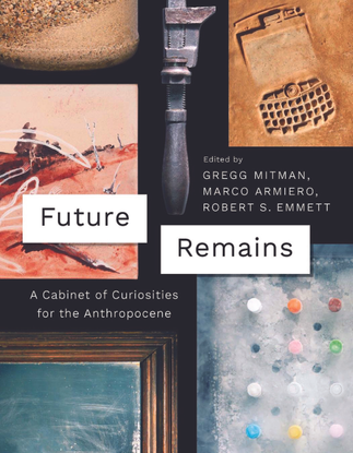 Future Remains - A Cabinet of Curiosities for the Anthropocene -  edited by Gregg Mitman, Marco Armiero, Robert Emmett
