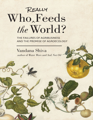 Who Really Feeds the World?: The Failures of Agribusiness and the Promise of Agroecology - Vandana Shiva