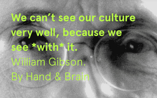 We can't see our culture very well, because we see with it. William Gibson