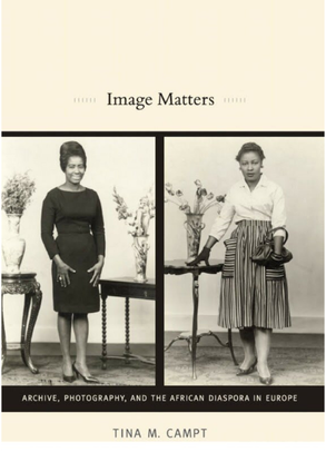 Image Matters: Archive, Photography, and the African Diaspora in Europe - Tina M. Campt